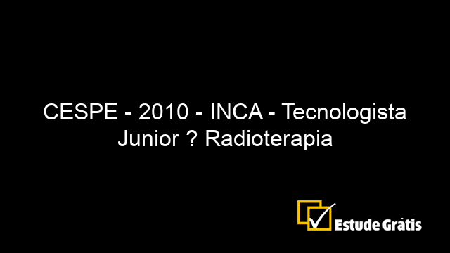 CESPE - 2010 - INCA - Tecnologista Junior ? Radioterapia