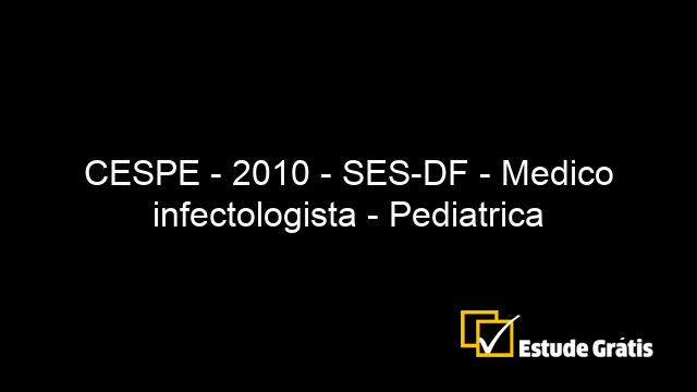 CESPE - 2010 - SES-DF - Medico infectologista - Pediatrica