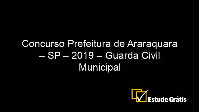 Concurso Prefeitura de Araraquara – SP – 2019 – Guarda Civil Municipal