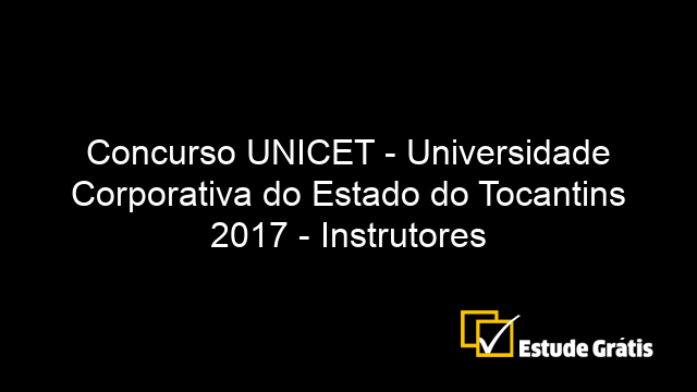 Concurso UNICET - Universidade Corporativa do Estado do Tocantins 2017 - Instrutores