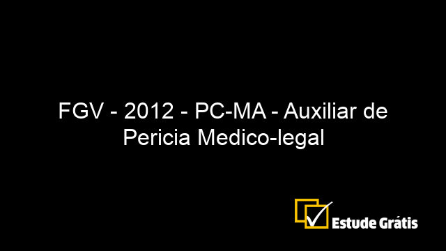 FGV - 2012 - PC-MA - Auxiliar de Pericia Medico-legal