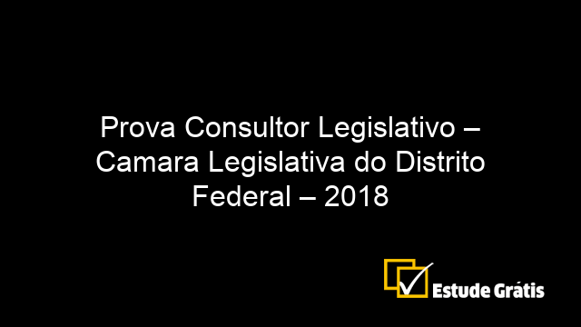 Prova Consultor Legislativo – Camara Legislativa do Distrito Federal – 2018