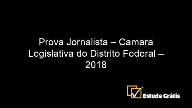 Prova Jornalista – Camara Legislativa do Distrito Federal – 2018