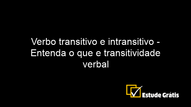 Verbo transitivo e intransitivo - Entenda o que e transitividade verbal